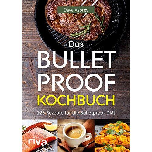 Dave Asprey - Das Bulletproof-Kochbuch: 125 Rezepte für die Bulletproof-Diät - Preis vom 25.02.2021 06:08:03 h