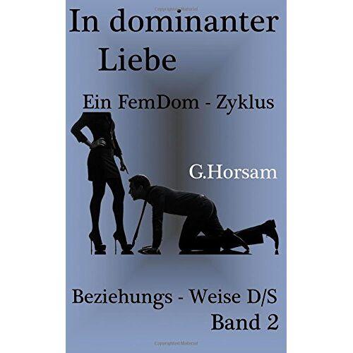 G. Horsam - In dominanter Liebe - Band 2: Beziehungs - Weise D/S (FemDom - Zyklus) - Preis vom 06.09.2020 04:54:28 h