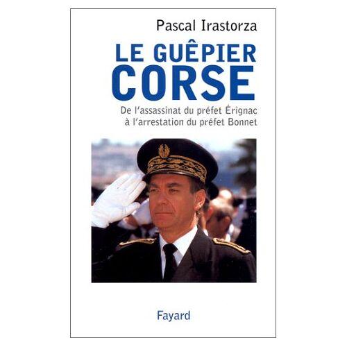 Pascal Irastorza - LE GUEPIER CORSE. De l'assassinat du préfet Erignac à l'arrestation du préfet Bonnet - Preis vom 20.10.2020 04:55:35 h