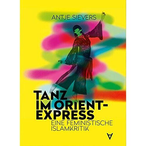 Antje Sievers - Tanz im Orient-Express: Eine feministische Islamkritik - Preis vom 09.04.2021 04:50:04 h