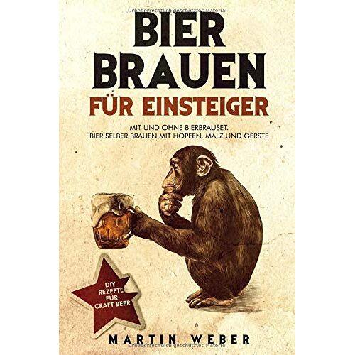Martin Weber - Bier Brauen für Einsteiger: Mit und ohne Bierbrauset: Bier selber brauen mit Hopfen, Malz und Gerste   DIY Rezepte für Craft Beer - Preis vom 17.04.2021 04:51:59 h