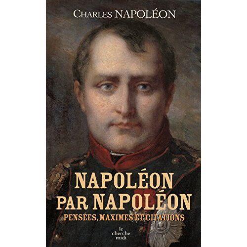 Charles Napoléon - Napoléon par Napoléon : Pensées, maximes et citations - Preis vom 21.10.2020 04:49:09 h