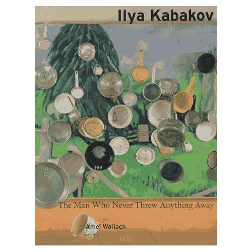 Ilya Kabakov - Ilya Kabakov, The Man Who never Threw Anything Away - Preis vom 21.10.2020 04:49:09 h