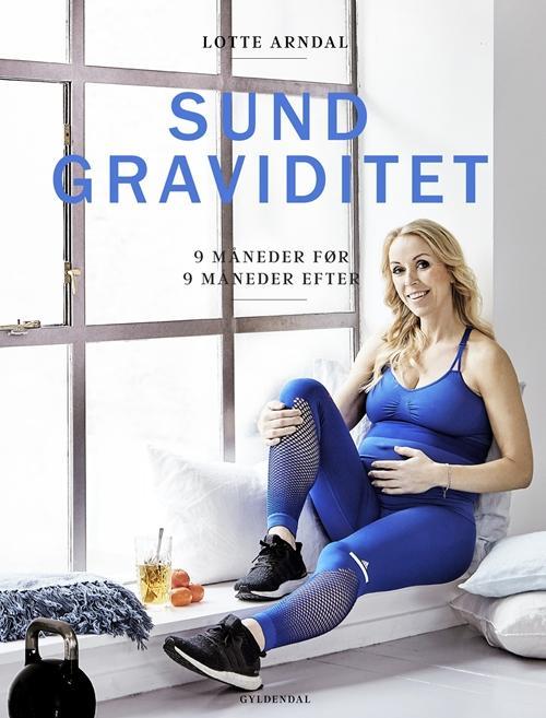 Lotte Arndal Sund Graviditet - 9 Måneder Før - 9 Måneder Efter, Bog Af Lotte Arndal