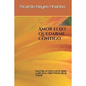 Reyes Anariba, Ricardo Amor elijo quedarme contigo: Escribe un libro como este y salva tu  matrimonio de la vileza