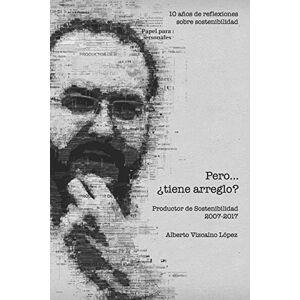 Vizcaíno López, Alberto Pero tiene arreglo?: 10 años de reflexiones sobre sostenibilidad. Productor de Sostenibilidad 2007 - 2017