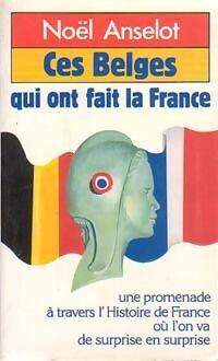 Ces belges qui ont fait la France - Noël Anselot - Livre