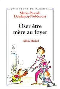 Oser être mère au foyer - Marie-Pascale Delplancq-Nobécourt - Livre
