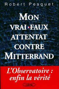 Mon vrai-faux attentat contre Mitterand - Robert Pesquet - Livre