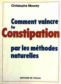 Comment vaincre la constipation par les méthodes naturelles - Christophe Mourey - Livre