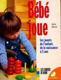 Bébé joue. Les jouets de l'enfant de la naissance à 3 ans - Anne Bacus - Livre