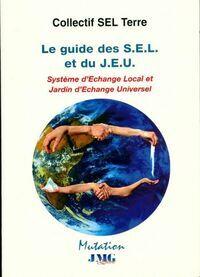 Le guide des S.E.L et du J.E.U.  Systèmes d'echange local et jardin d'échange universel - Collectif Sel Terre - Livre