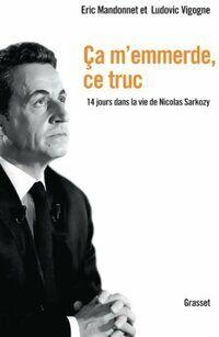 Ca m'emmerde ce truc. 14 jours dans la vie de nicolas sarkozy - Eric Mandonnet - Livre