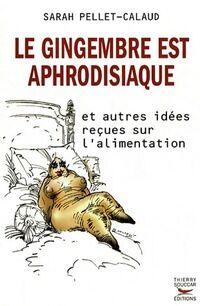 Le gingembre est aphrodisiaque. Et autres idées reçues sur l'alimentation - Sarah Pellet-Calaud - Livre