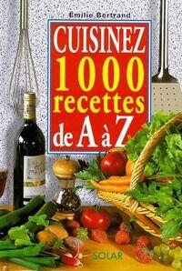 Cuisinez 1000 recettes de A à Z - Emilie Bertrand - Livre
