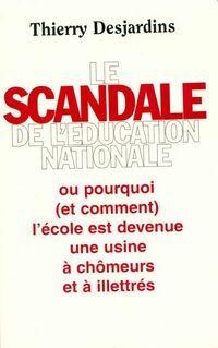 Le scandale de l'Éducation nationale ou pourquoi et comment l'école est devenue une usine à chômeurs et à illettrés - Thierry Desjardins - Livre