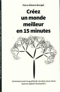 Créez un monde meilleur en 15 minutes - Pierre-Etienne Bourget - Livre