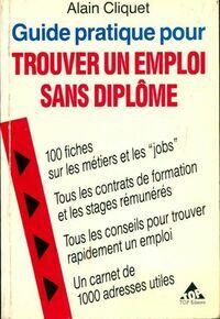 Guide pratique pour trouver un emploi sans diplôme - Alain Cliquet - Livre