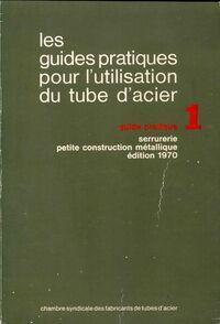 Les guides pratiques pour l'utilisation du tube d'acier Tome I : Serrurerie, petite construction métallique - Collectif - Livre