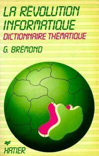 La révolution informatique. Dictionnaire thématique - Brémond (G. ) - Livre
