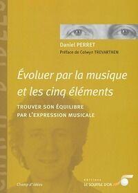 Evoluer par la musique et les cinq éléments. Trouver son équilibre par l'expression musicale - Daniel Perret - Livre