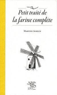 Petit traité de la farine complète - Martine Agrech - Livre