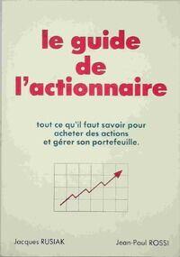 Le guide de l'actionnaire. Tout ce qu'il faut savoir pour acheter des actions et gérer son portefeuille - Jean-Paul Rusiak - Livre