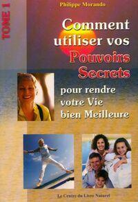 Comment utiliser vos pouvoirs secrets pour rendre votre vis meilleure Tome I - Philippe Morando - Livre