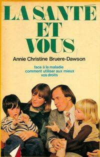 La santé et vous face à la maladie comment utiliser au mieux vos droits - Anne-Christine Bruere-Dawson - Livre