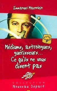 Médiums, astrologues guérisseurs... ce qu'ils ne vous disent pas - Emmanuel Maennlein - Livre