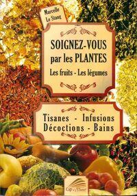 Soignez-vous par les plantes les fruits les légumes : Tisanes - infusions - décoctions - bains - Marcelle Le Stang - Livre