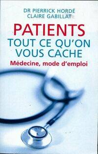 Patients tout ce qu'on vous cache. Médecine, mode d'emploi - Claire Gabillat - Livre