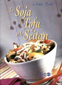 Le soja le tofu et le seitan - Colombe Plante - Livre