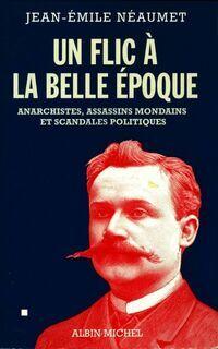 Un flic à la belle époque. Anarchistes, assassins mondains et scandales politiques - Jean-Emile Néaumet - Livre