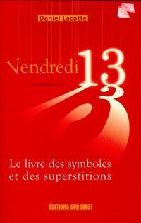 Vendredi 13 : Le livre des symboles et des superstitions - Daniel Lacotte - Livre