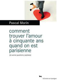 Comment trouver l'amour à cinquante ans quand on est Parisienne (et autres questions capitales) - Pascal Morin - Livre