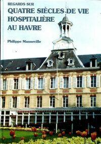 Regards sur quatre siècles de vie hospitalière au Havre - Philippe Manneville - Livre