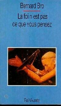 La foi n'est pas ce que vous pensez - Bernard Bro - Livre