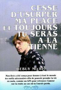 Cesse d'usurper ma place et toujours tu seras à la tienne - Michel Debuy - Livre
