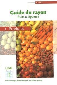 Guide du rayon fruits & légumes Tome I : Produits - Collectif - Livre