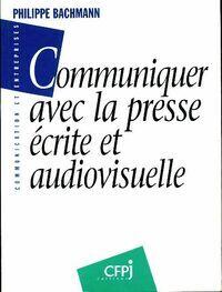 Communiquer avec la presse écrite & audiovisuelle - Philippe Bachmann - Livre
