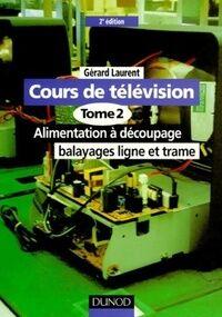 Cours de télévision Tome II : Alimentation à découpage, balayages ligne et trame - Gérard Laurent - Livre