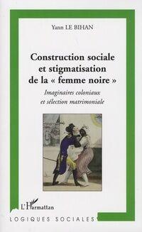 Construction sociale et stigmatisation de la femme noire . Imaginaires coloniaux et sélection matrimoniale - Yann Le Bihan - Livre