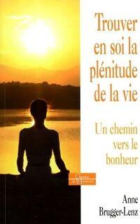 Trouver en soi la plénitude de la vie. Un chemin vers le bonheur - Anne Brugger-Lenz - Livre