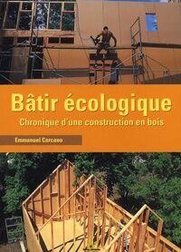 Bâtir écologique. Chronique d'une construction en bois - Emmanuel Carcano - Livre