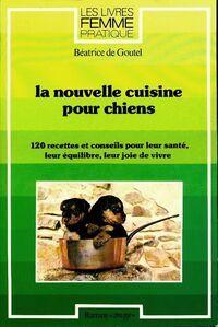 La nouvelle cuisine pour chiens : 120 recettes et conseils pour leur santé leur équilibre leur joie de vivre - Béatrice De Goutel - Livre