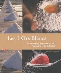 Les 3 ors blancs. La fabuleuse aventure du sel du sucre et de la farine - Philippe Anginot - Livre