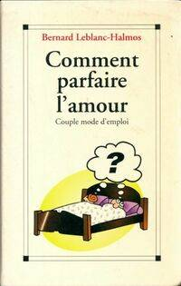 Comment parfaire l'amour. Couple mode d'emploi - Bernard Leblanc-Halmos - Livre