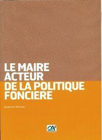Le maire, acteur de la politique foncière - Jaumette Harang - Livre