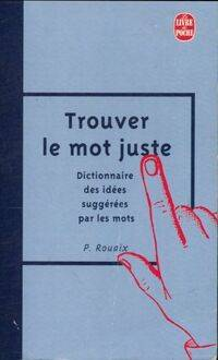 Trouver le mot juste. Dictionnaire des idées suggérées par les mots - Paul Rouaix - Livre